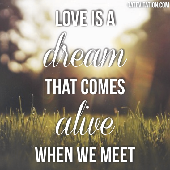 Love is a dream that comes alive when we meet.