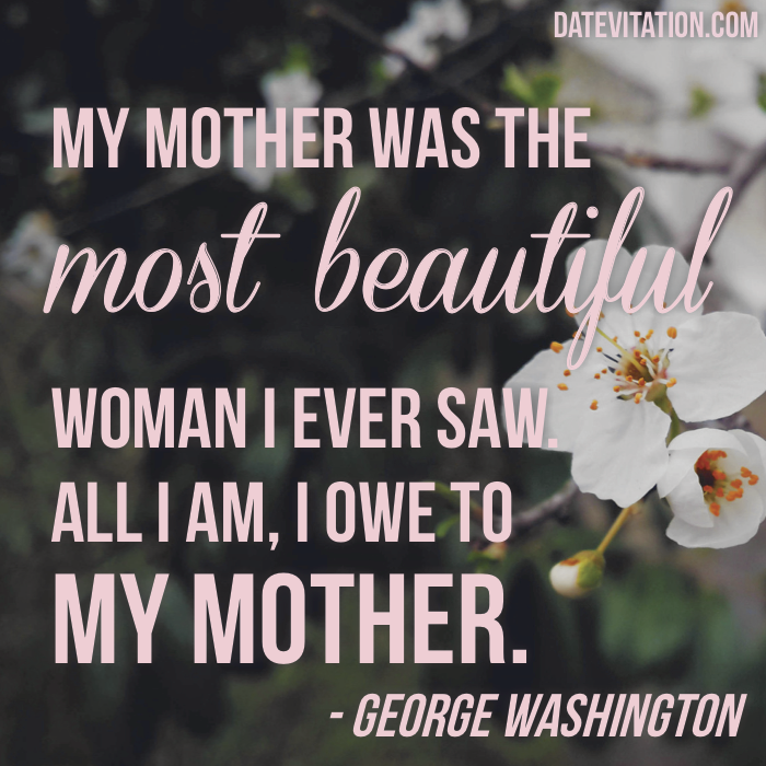 My mother was the most beautiful woman I ever saw.