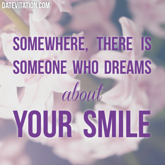 Somewhere, there is someone who dreams about your smile