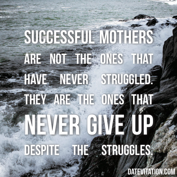 Successful mothers are not the ones that have never struggled. They are the ones that never give up despite the struggles.