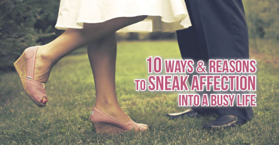 10 Ways & Reasons to Sneak Affection Into a Busy Life
