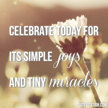 Celebrate today for its simple joys and tiny miracles.