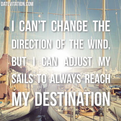 I can't change the direction of the wind, but I can always adjust my sails to reach my destination.
