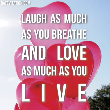 Laugh as much as you breathe, and love as much as you live.