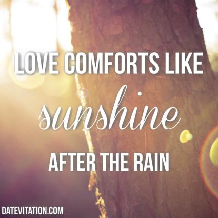 Love comforts like sunshine after the rain.