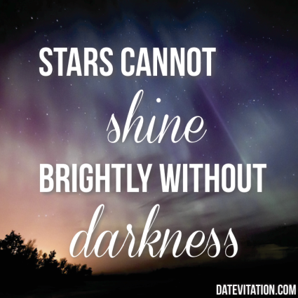 Stars cannot shine brightly without darkness.
