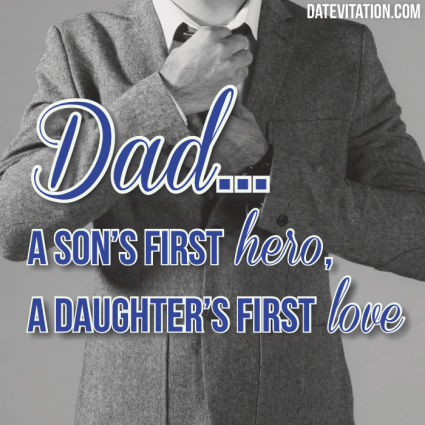 Dad... A son's first hero, a daughter's first love.
