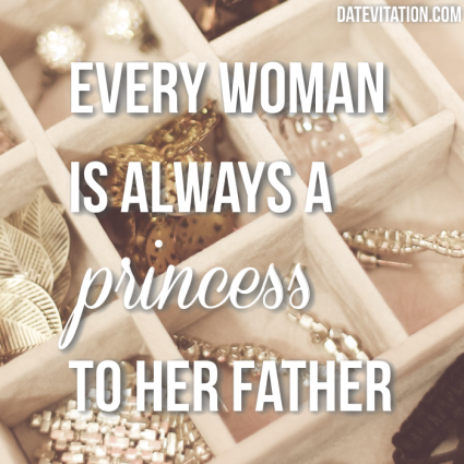 Every woman is always a princess to her father.