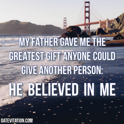 My father gave me the greatest gift - he believed in me.