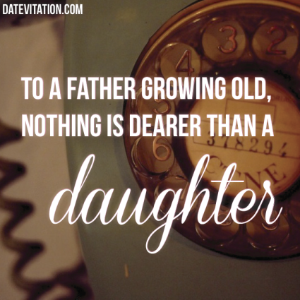 Nothing is dearer than a daughter to a father growing old.